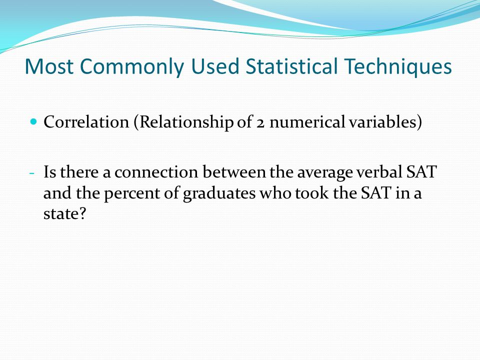 Most Commonly Used Statistical Techniques Correlation (Relationship of 2 numerical variables) - Is there a connection between the average verbal SAT and the percent of graduates who took the SAT in a state?