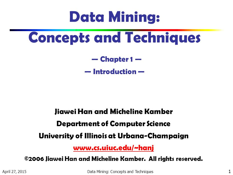April 27, 2015 Data Mining: Concepts and Techniques 1 Data Mining: Concepts and Techniques — Chapter 1 — — Introduction — Jiawei Han and Micheline Kamber Department of Computer Science University of Illinois at Urbana-Champaign www.cs.uiuc.edu/~hanj ©2006 Jiawei Han and Micheline Kamber.