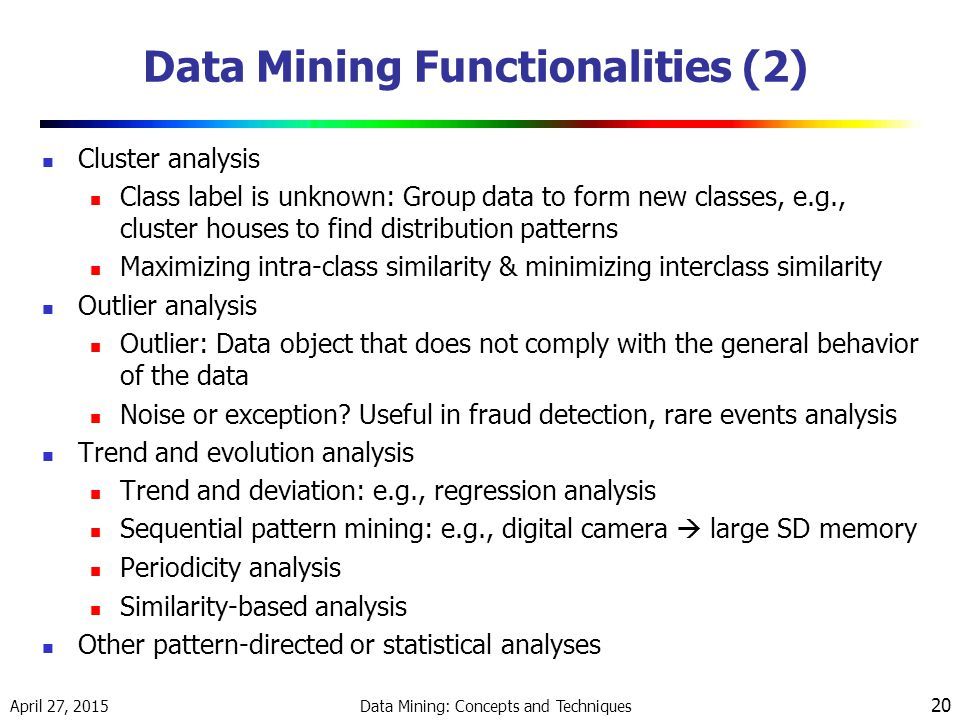April 27, 2015 Data Mining: Concepts and Techniques 20 Data Mining Functionalities (2) Cluster analysis Class label is unknown: Group data to form new classes, e.g., cluster houses to find distribution patterns Maximizing intra-class similarity & minimizing interclass similarity Outlier analysis Outlier: Data object that does not comply with the general behavior of the data Noise or exception.