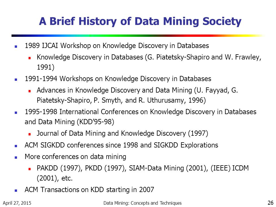 April 27, 2015 Data Mining: Concepts and Techniques 26 A Brief History of Data Mining Society 1989 IJCAI Workshop on Knowledge Discovery in Databases Knowledge Discovery in Databases (G.