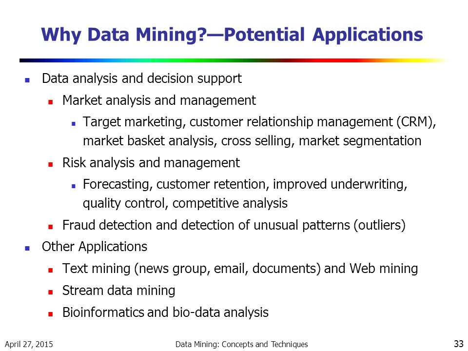 April 27, 2015 Data Mining: Concepts and Techniques 33 Why Data Mining?—Potential Applications Data analysis and decision support Market analysis and management Target marketing, customer relationship management (CRM), market basket analysis, cross selling, market segmentation Risk analysis and management Forecasting, customer retention, improved underwriting, quality control, competitive analysis Fraud detection and detection of unusual patterns (outliers) Other Applications Text mining (news group, email, documents) and Web mining Stream data mining Bioinformatics and bio-data analysis