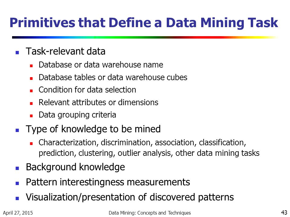 April 27, 2015 Data Mining: Concepts and Techniques 43 Primitives that Define a Data Mining Task Task-relevant data Database or data warehouse name Database tables or data warehouse cubes Condition for data selection Relevant attributes or dimensions Data grouping criteria Type of knowledge to be mined Characterization, discrimination, association, classification, prediction, clustering, outlier analysis, other data mining tasks Background knowledge Pattern interestingness measurements Visualization/presentation of discovered patterns