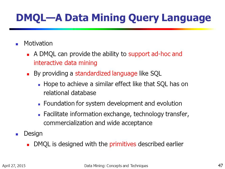 April 27, 2015 Data Mining: Concepts and Techniques 47 DMQL—A Data Mining Query Language Motivation A DMQL can provide the ability to support ad-hoc and interactive data mining By providing a standardized language like SQL Hope to achieve a similar effect like that SQL has on relational database Foundation for system development and evolution Facilitate information exchange, technology transfer, commercialization and wide acceptance Design DMQL is designed with the primitives described earlier