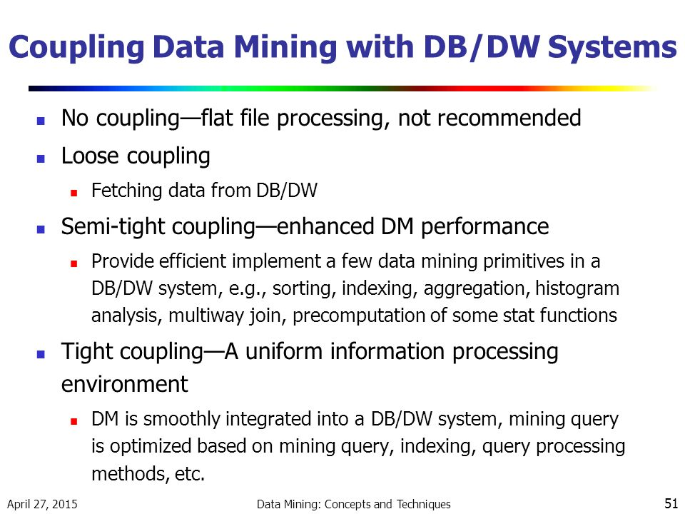 April 27, 2015 Data Mining: Concepts and Techniques 51 Coupling Data Mining with DB/DW Systems No coupling—flat file processing, not recommended Loose coupling Fetching data from DB/DW Semi-tight coupling—enhanced DM performance Provide efficient implement a few data mining primitives in a DB/DW system, e.g., sorting, indexing, aggregation, histogram analysis, multiway join, precomputation of some stat functions Tight coupling—A uniform information processing environment DM is smoothly integrated into a DB/DW system, mining query is optimized based on mining query, indexing, query processing methods, etc.