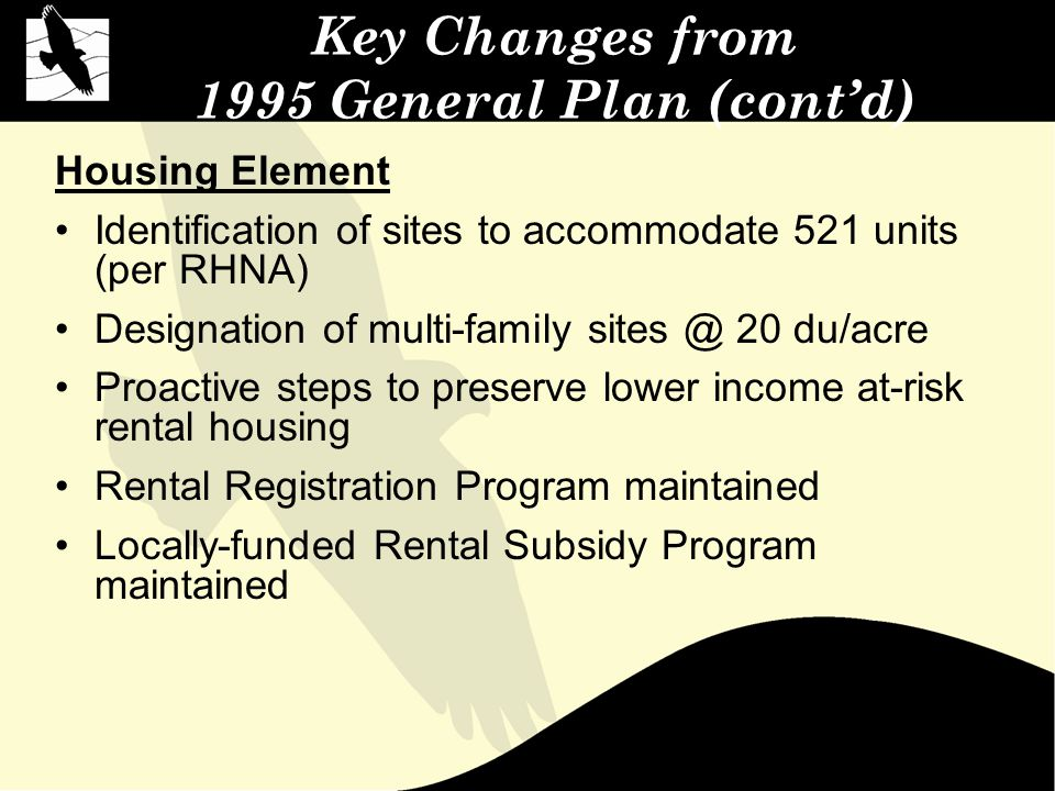 Key Changes from 1995 General Plan (cont'd) Housing Element Identification of sites to accommodate 521 units (per RHNA) Designation of multi-family sites @ 20 du/acre Proactive steps to preserve lower income at-risk rental housing Rental Registration Program maintained Locally-funded Rental Subsidy Program maintained