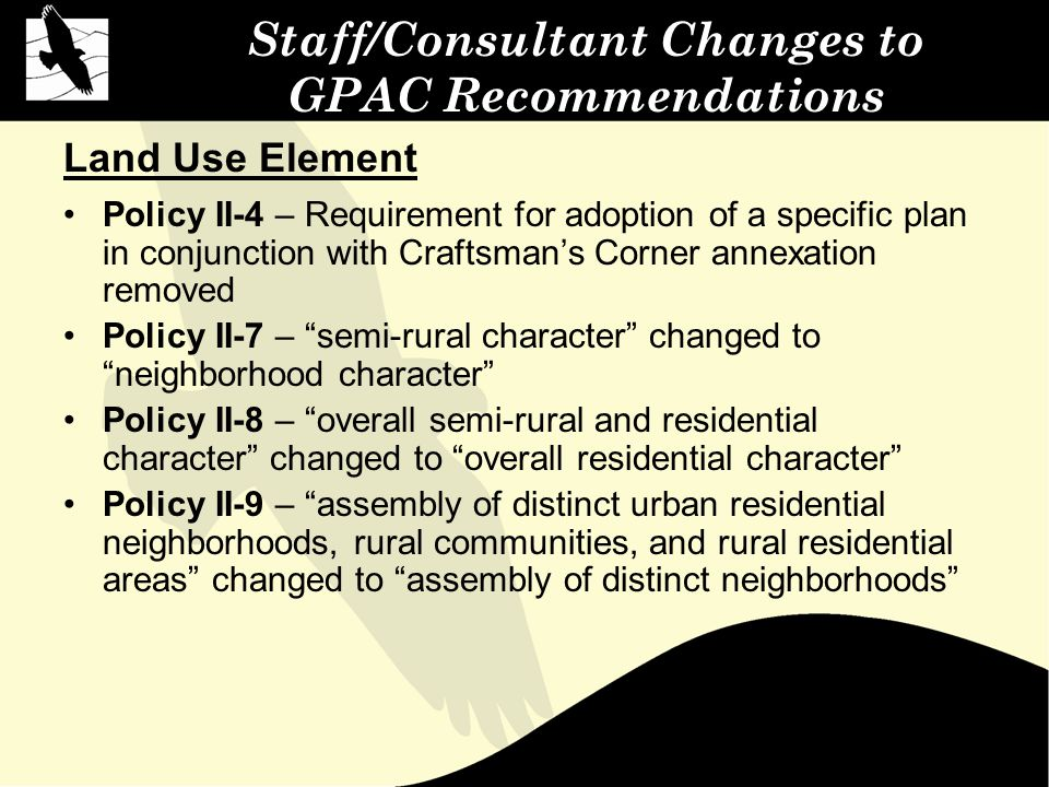 Staff/Consultant Changes to GPAC Recommendations Land Use Element Policy II-4 – Requirement for adoption of a specific plan in conjunction with Craftsman's Corner annexation removed Policy II-7 – semi-rural character changed to neighborhood character Policy II-8 – overall semi-rural and residential character changed to overall residential character Policy II-9 – assembly of distinct urban residential neighborhoods, rural communities, and rural residential areas changed to assembly of distinct neighborhoods