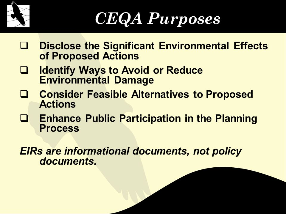 CEQA Purposes  Disclose the Significant Environmental Effects of Proposed Actions  Identify Ways to Avoid or Reduce Environmental Damage  Consider Feasible Alternatives to Proposed Actions  Enhance Public Participation in the Planning Process EIRs are informational documents, not policy documents.