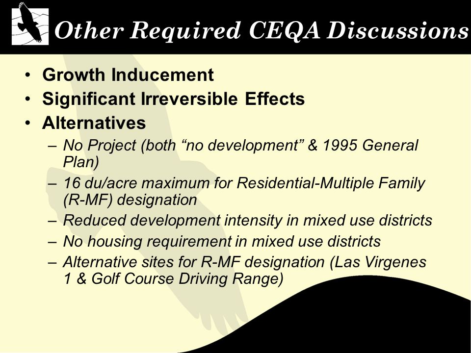 Other Required CEQA Discussions Growth Inducement Significant Irreversible Effects Alternatives –No Project (both no development & 1995 General Plan) –16 du/acre maximum for Residential-Multiple Family (R-MF) designation –Reduced development intensity in mixed use districts –No housing requirement in mixed use districts –Alternative sites for R-MF designation (Las Virgenes 1 & Golf Course Driving Range)