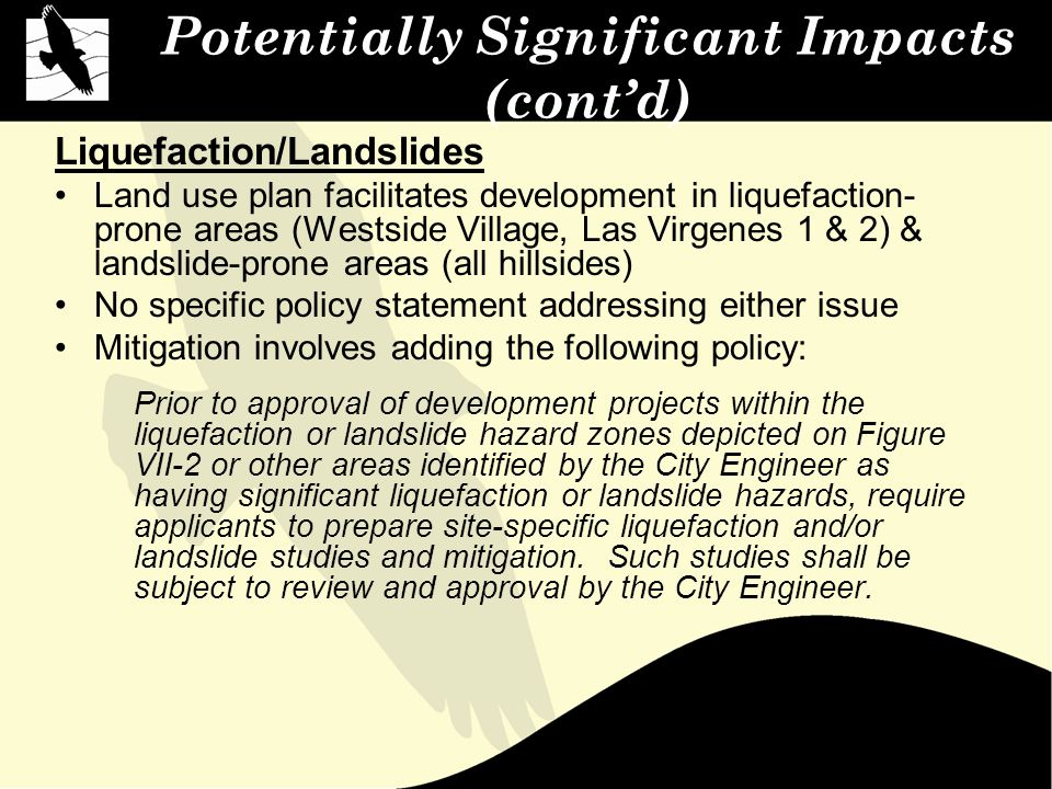 Potentially Significant Impacts (cont'd) Liquefaction/Landslides Land use plan facilitates development in liquefaction- prone areas (Westside Village, Las Virgenes 1 & 2) & landslide-prone areas (all hillsides) No specific policy statement addressing either issue Mitigation involves adding the following policy: Prior to approval of development projects within the liquefaction or landslide hazard zones depicted on Figure VII-2 or other areas identified by the City Engineer as having significant liquefaction or landslide hazards, require applicants to prepare site-specific liquefaction and/or landslide studies and mitigation.