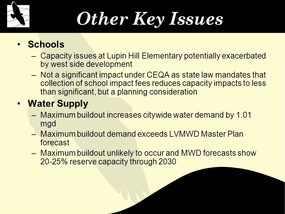 Other Key Issues Schools –Capacity issues at Lupin Hill Elementary potentially exacerbated by west side development –Not a significant impact under CEQA as state law mandates that collection of school impact fees reduces capacity impacts to less than significant, but a planning consideration Water Supply –Maximum buildout increases citywide water demand by 1.01 mgd –Maximum buildout demand exceeds LVMWD Master Plan forecast –Maximum buildout unlikely to occur and MWD forecasts show 20-25% reserve capacity through 2030