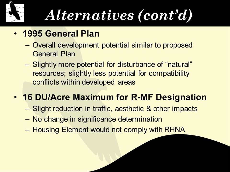 Alternatives (cont'd) 1995 General Plan –Overall development potential similar to proposed General Plan –Slightly more potential for disturbance of natural resources; slightly less potential for compatibility conflicts within developed areas 16 DU/Acre Maximum for R-MF Designation –Slight reduction in traffic, aesthetic & other impacts –No change in significance determination –Housing Element would not comply with RHNA