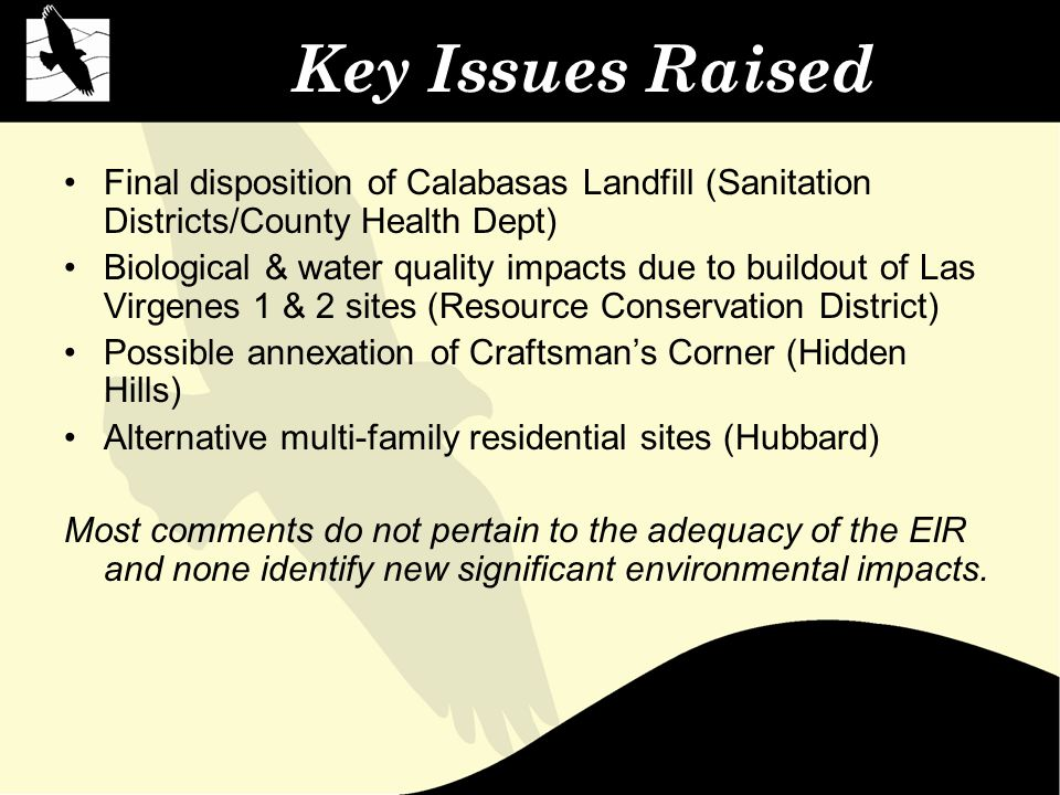 Key Issues Raised Final disposition of Calabasas Landfill (Sanitation Districts/County Health Dept) Biological & water quality impacts due to buildout of Las Virgenes 1 & 2 sites (Resource Conservation District) Possible annexation of Craftsman's Corner (Hidden Hills) Alternative multi-family residential sites (Hubbard) Most comments do not pertain to the adequacy of the EIR and none identify new significant environmental impacts.