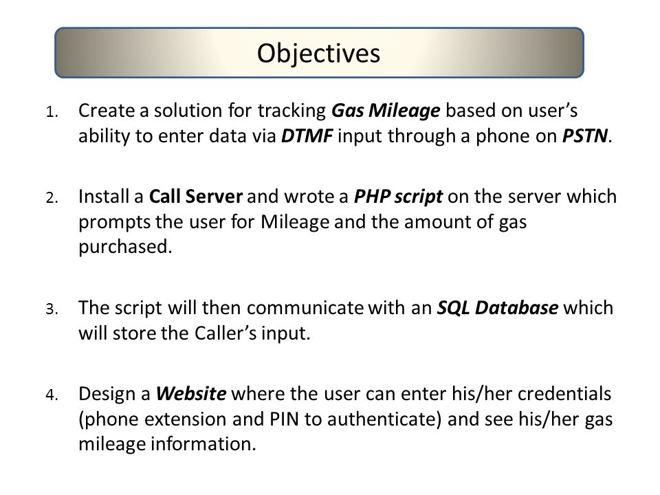 1. Create a solution for tracking Gas Mileage based on user's ability to enter data via DTMF input through a phone on PSTN. 2. Install a Call Server a