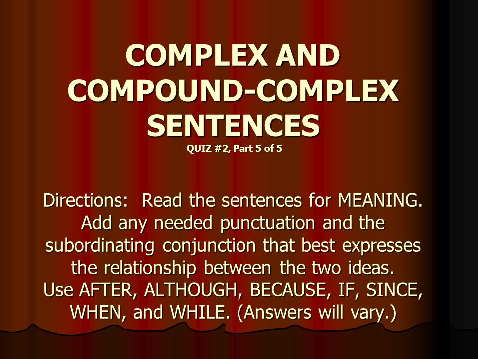 COMPLEX AND COMPOUND-COMPLEX SENTENCES QUIZ #2, Part 5 of 5 Directions: Read the sentences for MEANING.