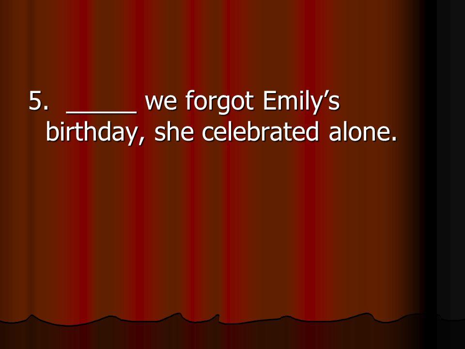 5. _____ we forgot Emily's birthday, she celebrated alone.