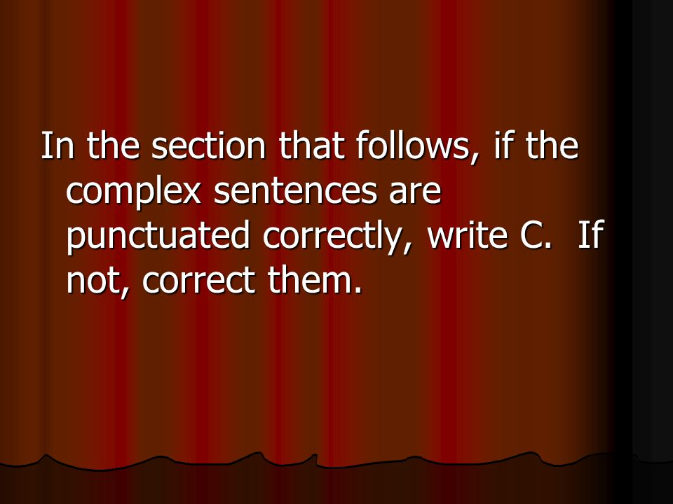 In the section that follows, if the complex sentences are punctuated correctly, write C.