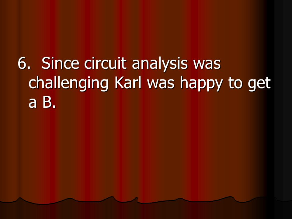 6. Since circuit analysis was challenging Karl was happy to get a B.
