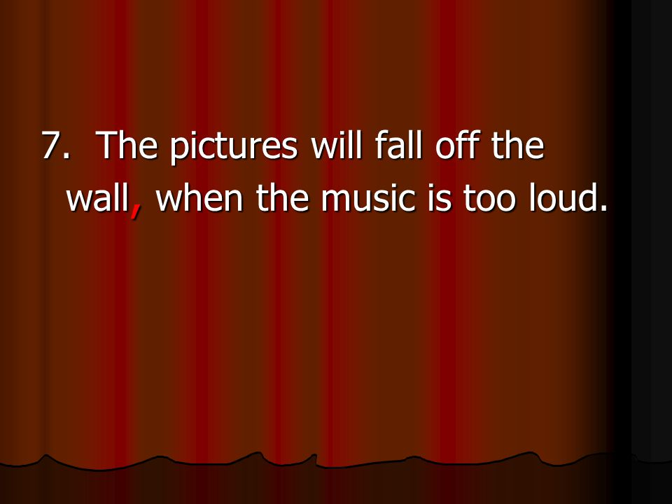 7. The pictures will fall off the wall, when the music is too loud.