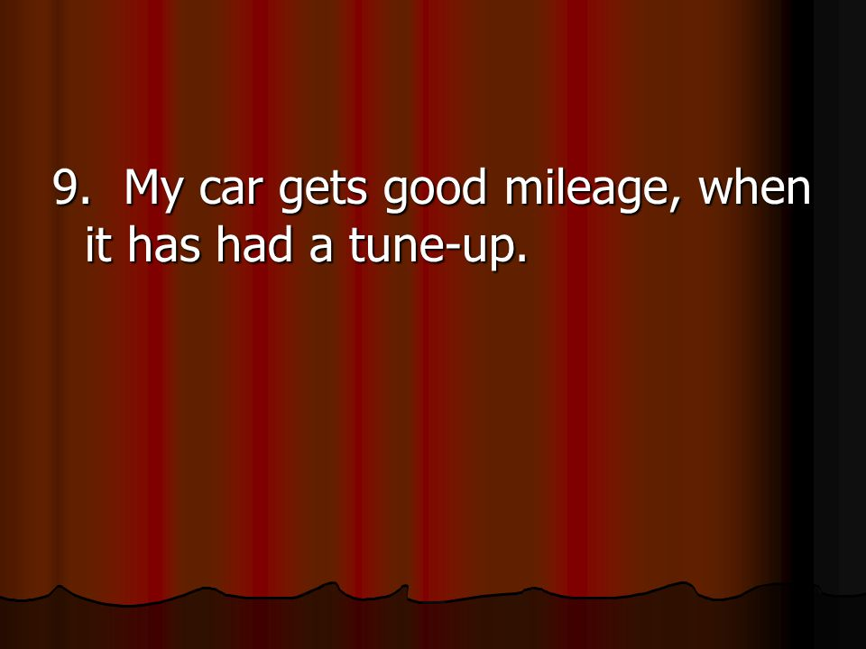 9. My car gets good mileage, when it has had a tune-up.