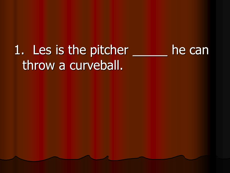 1. Les is the pitcher _____ he can throw a curveball.