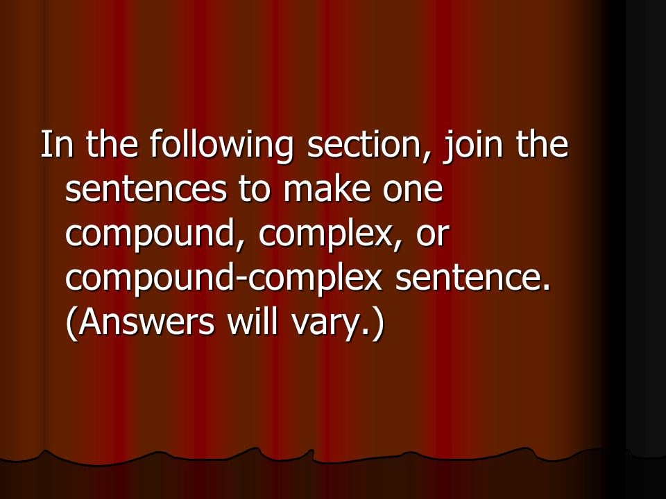 In the following section, join the sentences to make one compound, complex, or compound-complex sentence.
