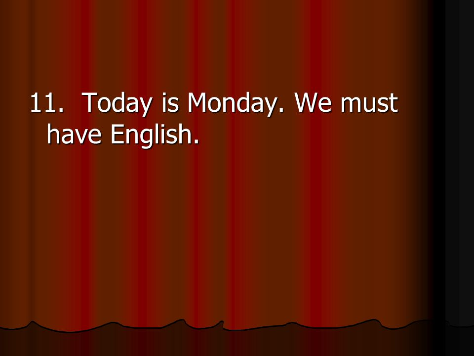 11. Today is Monday. We must have English.