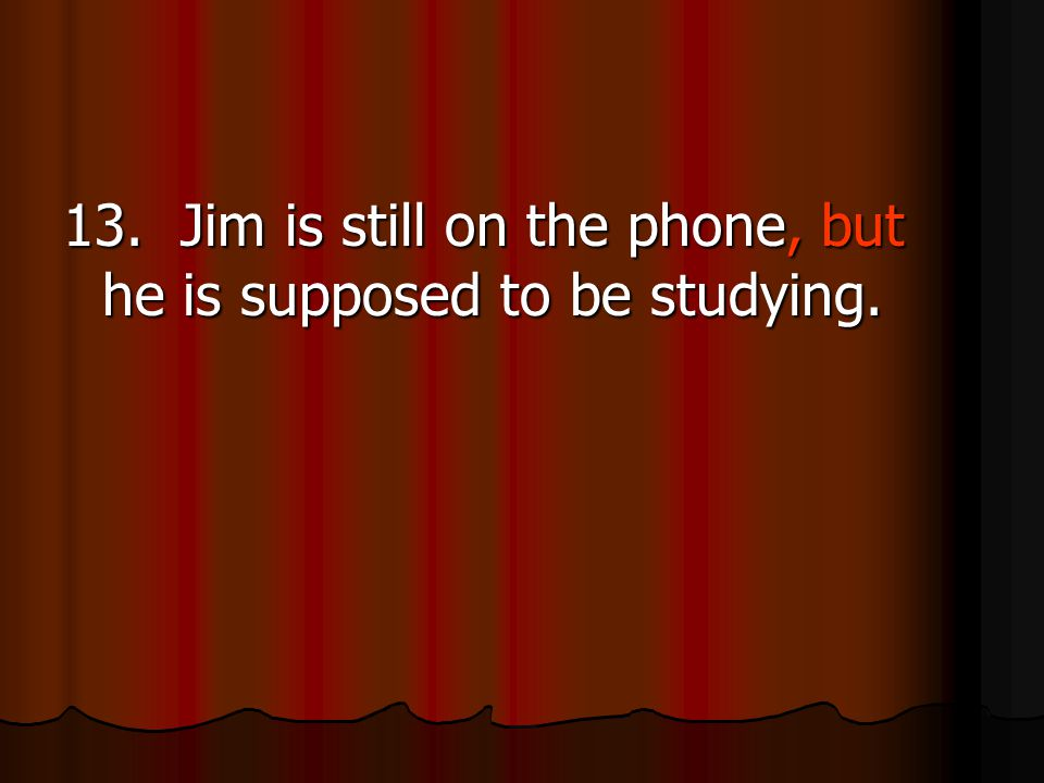 13. Jim is still on the phone, but he is supposed to be studying.