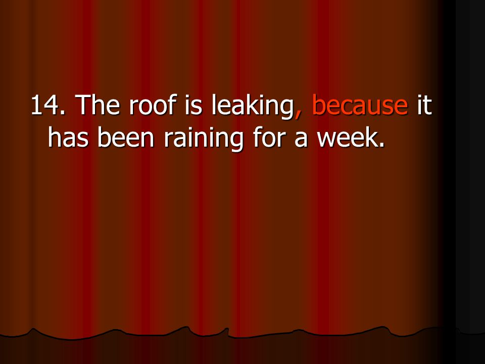 14. The roof is leaking, because it has been raining for a week.