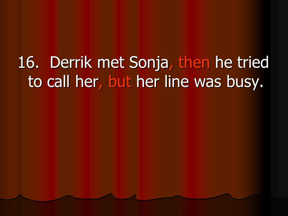 16. Derrik met Sonja, then he tried to call her, but her line was busy.