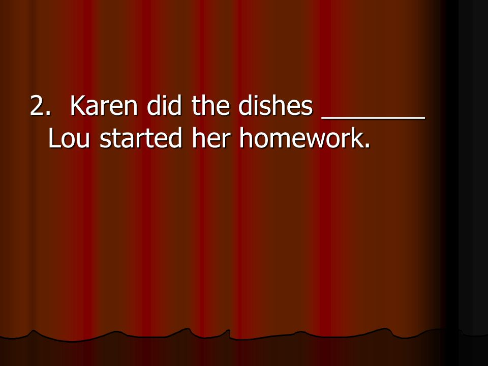 2. Karen did the dishes _______ Lou started her homework.