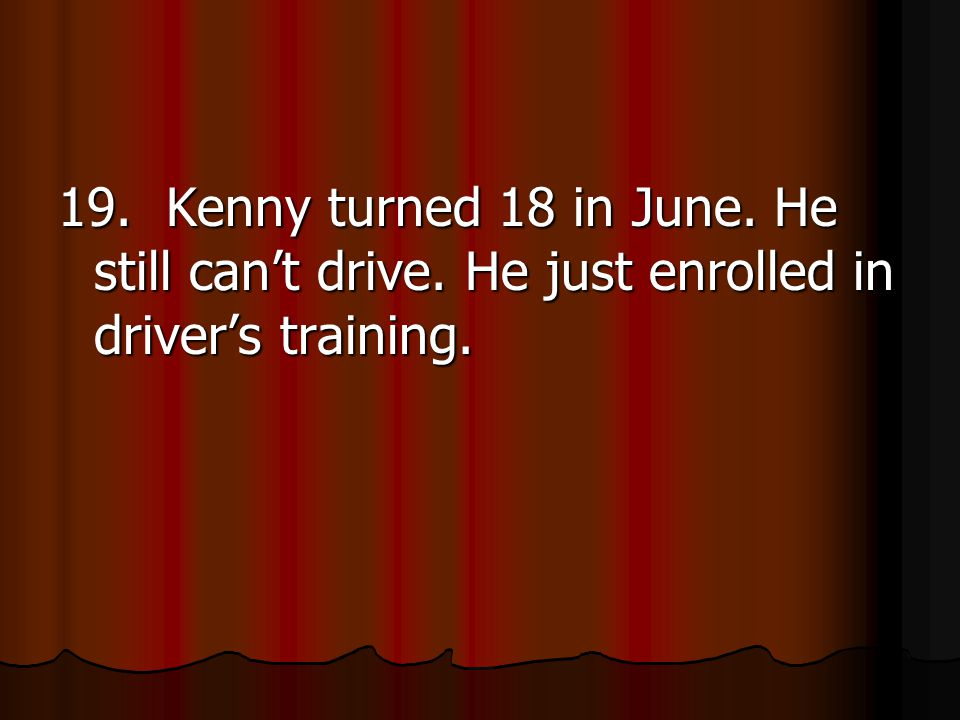 19. Kenny turned 18 in June. He still can't drive. He just enrolled in driver's training.