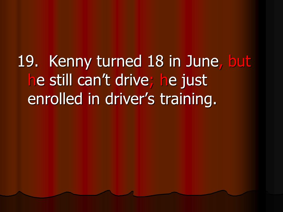 19. Kenny turned 18 in June, but he still can't drive; he just enrolled in driver's training.