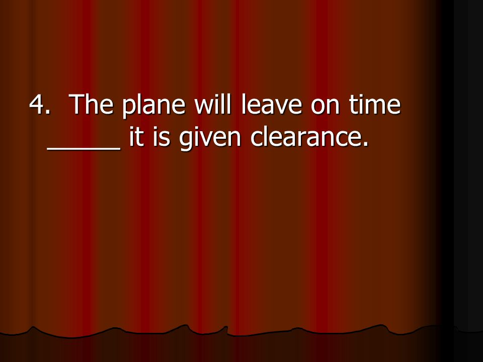 4. The plane will leave on time _____ it is given clearance.