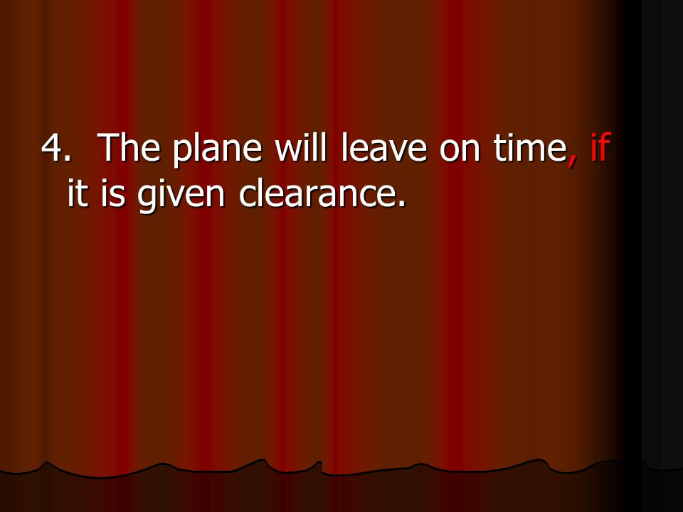 4. The plane will leave on time, if it is given clearance.