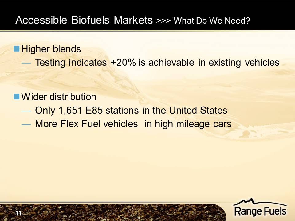 11 Higher blends ―Testing indicates +20% is achievable in existing vehicles Wider distribution ―Only 1,651 E85 stations in the United States ―More Flex Fuel vehicles in high mileage cars Accessible Biofuels Markets >>> What Do We Need?