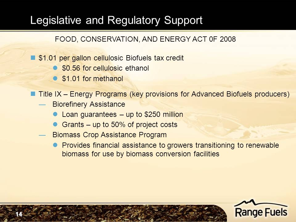 14 $1.01 per gallon cellulosic Biofuels tax credit $0.56 for cellulosic ethanol $1.01 for methanol Title IX – Energy Programs (key provisions for Advanced Biofuels producers) ―Biorefinery Assistance Loan guarantees – up to $250 million Grants – up to 50% of project costs ―Biomass Crop Assistance Program Provides financial assistance to growers transitioning to renewable biomass for use by biomass conversion facilities FOOD, CONSERVATION, AND ENERGY ACT 0F 2008 Legislative and Regulatory Support