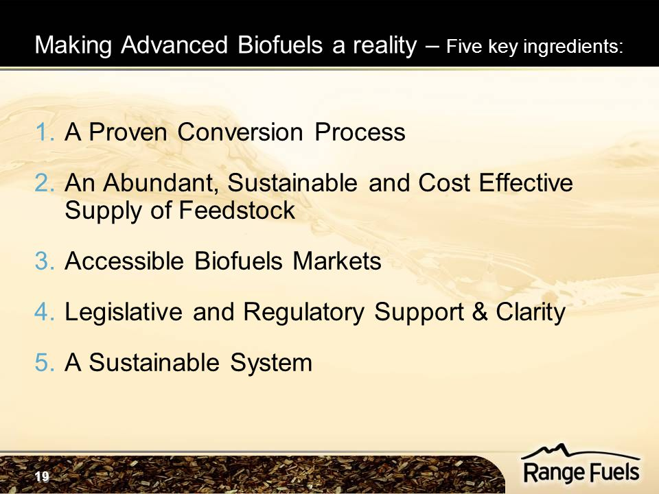 19 1.A Proven Conversion Process 2.An Abundant, Sustainable and Cost Effective Supply of Feedstock 3.Accessible Biofuels Markets 4.Legislative and Reg