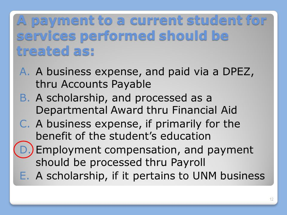A payment to a current student for services performed should be treated as: A.A business expense, and paid via a DPEZ, thru Accounts Payable B.A scholarship, and processed as a Departmental Award thru Financial Aid C.A business expense, if primarily for the benefit of the student's education D.Employment compensation, and payment should be processed thru Payroll E.A scholarship, if it pertains to UNM business 12