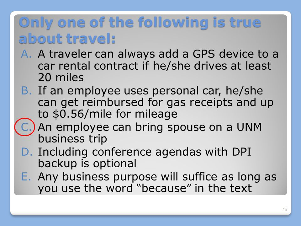 Only one of the following is true about travel: A.A traveler can always add a GPS device to a car rental contract if he/she drives at least 20 miles B.If an employee uses personal car, he/she can get reimbursed for gas receipts and up to $0.56/mile for mileage C.An employee can bring spouse on a UNM business trip D.Including conference agendas with DPI backup is optional E.Any business purpose will suffice as long as you use the word because in the text 16