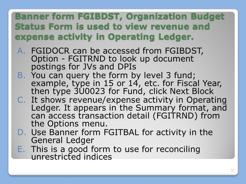 Banner form FGIBDST, Organization Budget Status Form is used to view revenue and expense activity in Operating Ledger.
