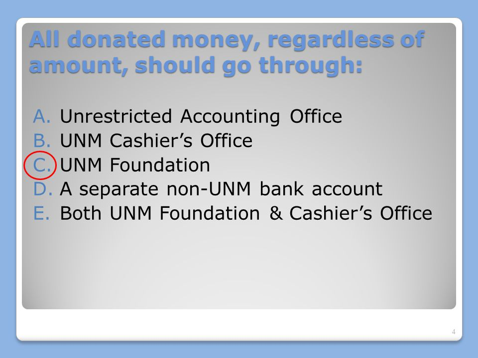 All donated money, regardless of amount, should go through UNM Foundation A.Unrestricted Accounting offices should not be given money intended for donation B.The Cashier's office deposits all department funds received EXCEPT donations C.The UNM Foundation sends thank you letters to donors, sets up new indices for gifts when needed, and tracks all gifts to UNM; (the Foundation has a separate WF account and most checks are scanned electronically to them) D.Policy 7200: Cash Management, section 1.4.