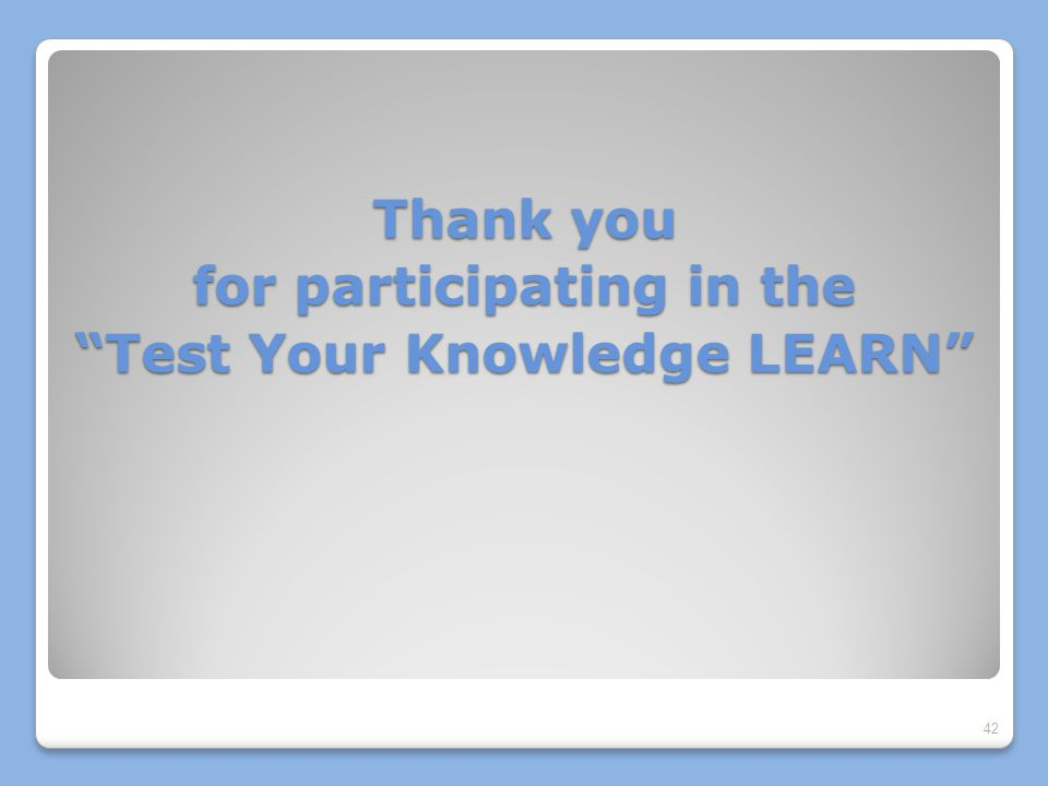 Thank you for participating in the Test Your Knowledge LEARN 42