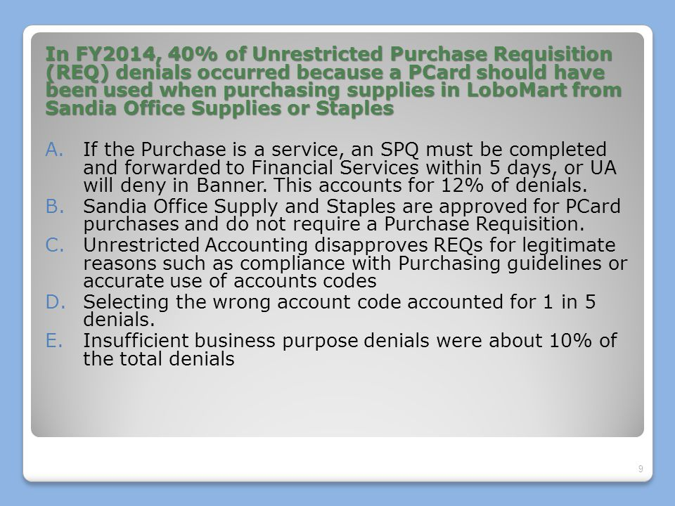 In FY2014, 40% of Unrestricted Purchase Requisition (REQ) denials occurred because a PCard should have been used when purchasing supplies in LoboMart from Sandia Office Supplies or Staples A.If the Purchase is a service, an SPQ must be completed and forwarded to Financial Services within 5 days, or UA will deny in Banner.