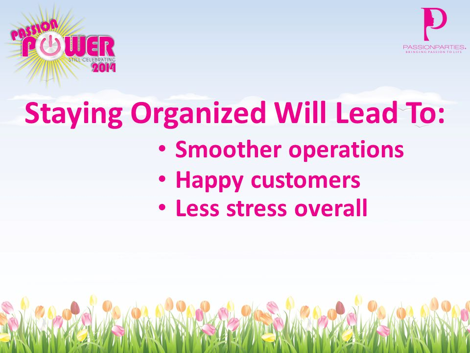 Staying Organized Will Lead To: Smoother operations Happy customers Less stress overall