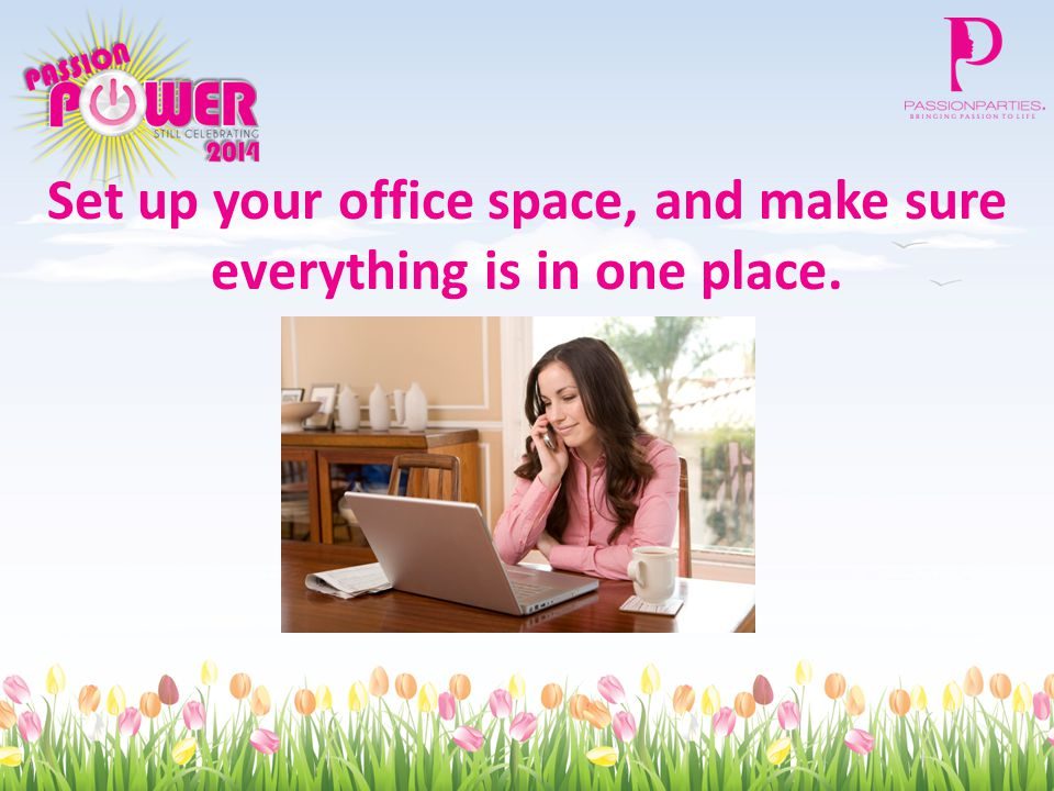 Set up your office space, and make sure everything is in one place.