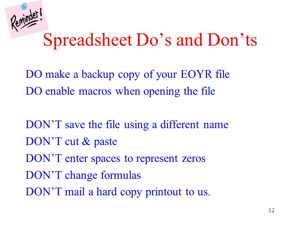 12 Spreadsheet Do's and Don'ts DO make a backup copy of your EOYR file DO enable macros when opening the file DON'T save the file using a different name DON'T cut & paste DON'T enter spaces to represent zeros DON'T change formulas DON'T mail a hard copy printout to us.
