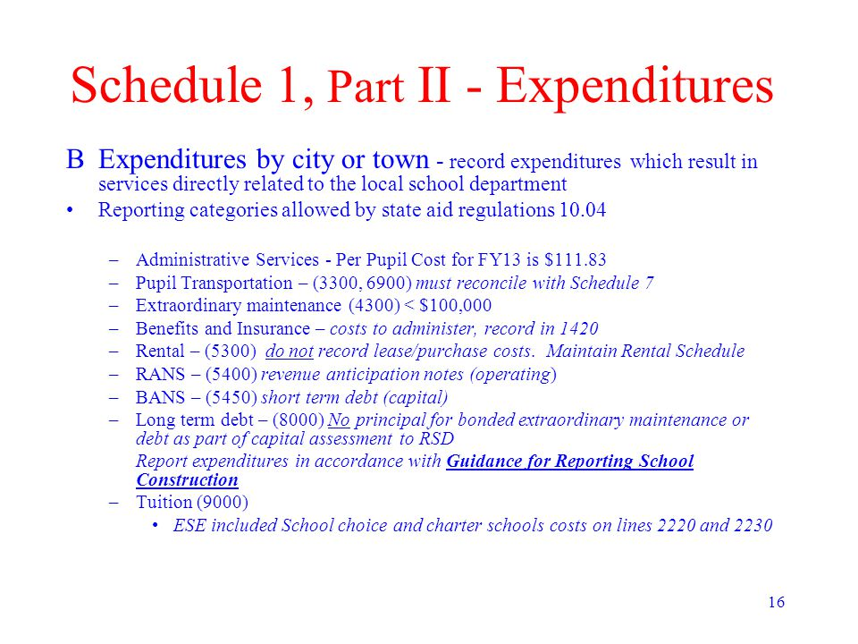 16 Schedule 1, Part II - Expenditures BExpenditures by city or town - record expenditures which result in services directly related to the local school department Reporting categories allowed by state aid regulations 10.04 –Administrative Services - Per Pupil Cost for FY13 is $111.83 –Pupil Transportation – (3300, 6900) must reconcile with Schedule 7 –Extraordinary maintenance (4300) < $100,000 –Benefits and Insurance – costs to administer, record in 1420 –Rental – (5300) do not record lease/purchase costs.