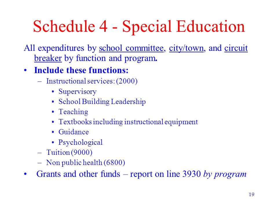 19 Schedule 4 - Special Education All expenditures by school committee, city/town, and circuit breaker by function and program.