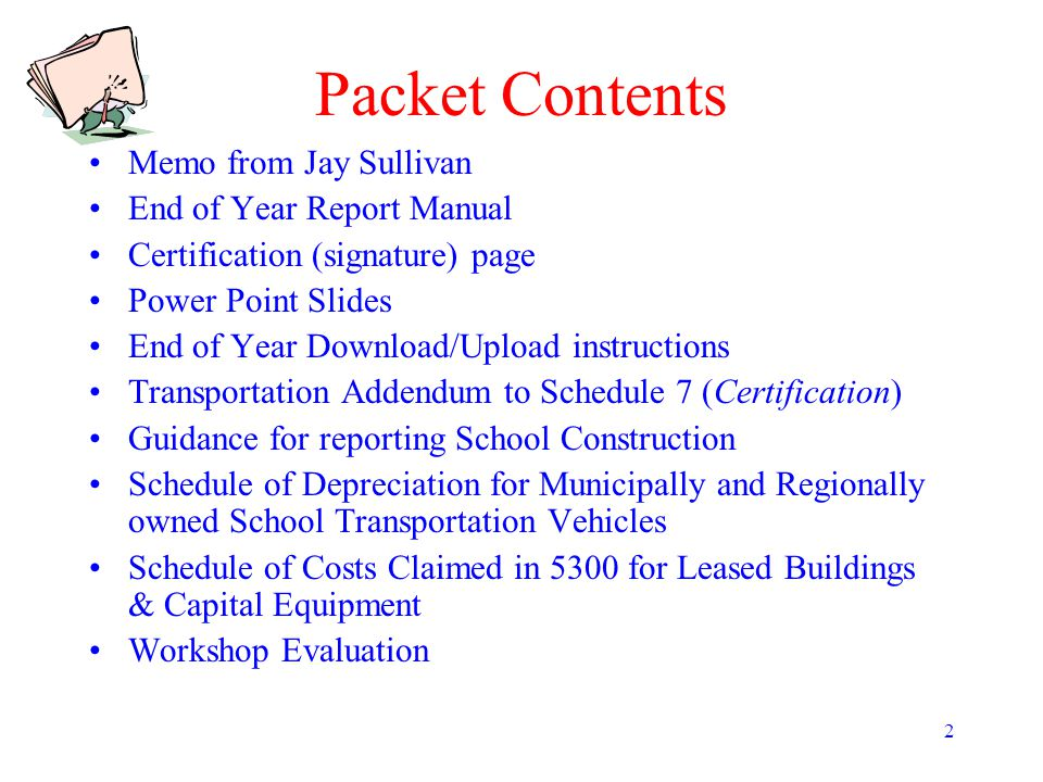 2 Packet Contents Memo from Jay Sullivan End of Year Report Manual Certification (signature) page Power Point Slides End of Year Download/Upload instr