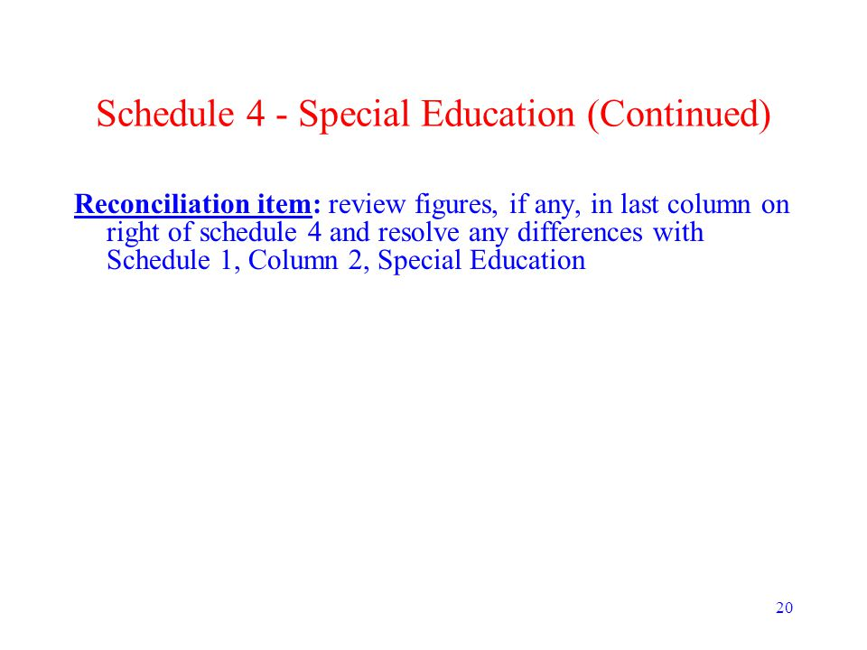 20 Schedule 4 - Special Education (Continued) Reconciliation item: review figures, if any, in last column on right of schedule 4 and resolve any diffe